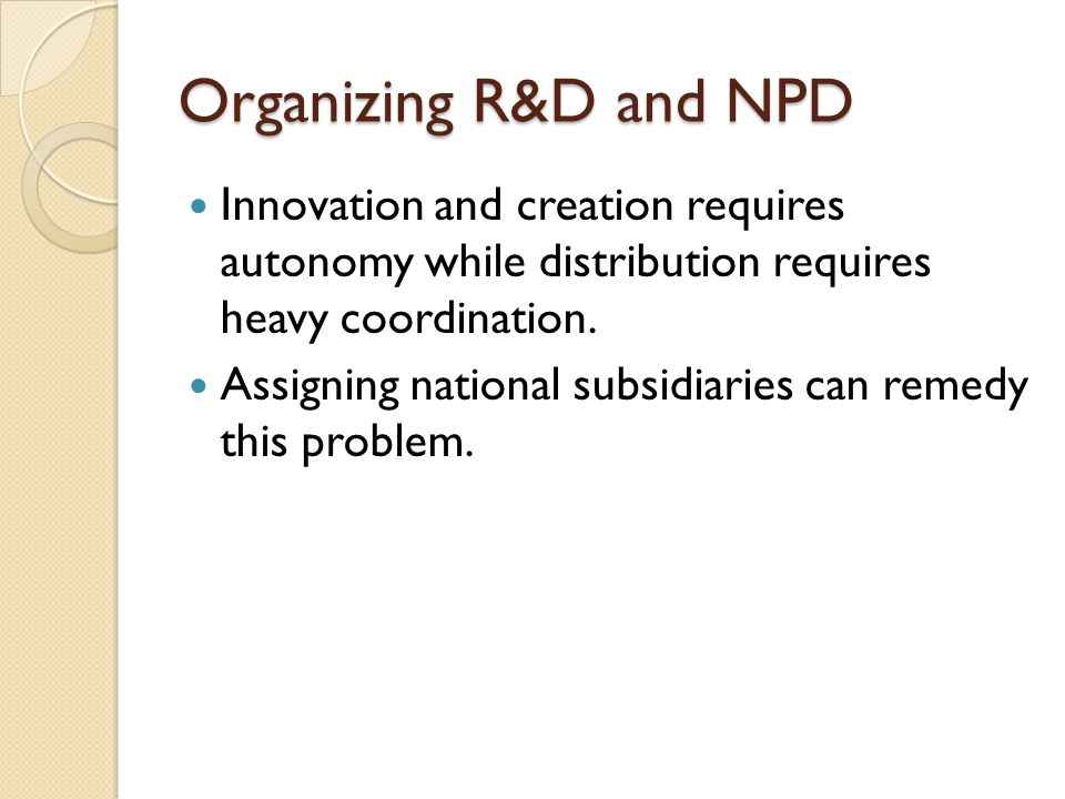 Organizing R&D and NPD Innovation and creation requires autonomy while distribution requires heavy coordination.
