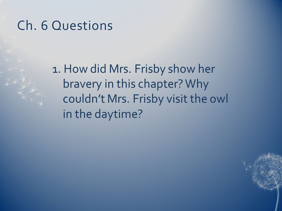 Ch. 6 QuestionsCh. 6 Questions 1. How did Mrs. Frisby show her bravery in this chapter? Why couldn't Mrs. Frisby visit the owl in the daytime?