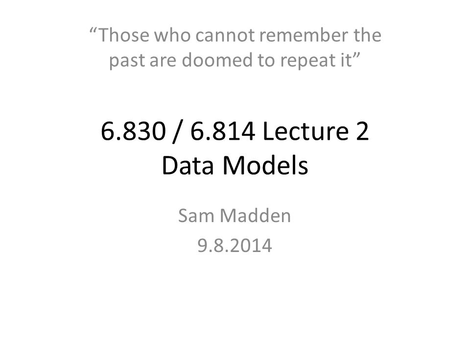 6.830 / 6.814 Lecture 2 Data Models Sam Madden 9.8.2014 Those who cannot remember the past are doomed to repeat it