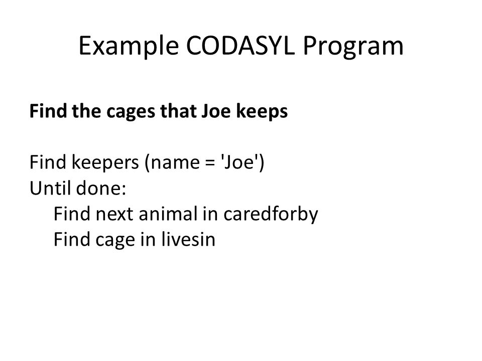 Example CODASYL Program Find the cages that Joe keeps Find keepers (name = Joe ) Until done: Find next animal in caredforby Find cage in livesin