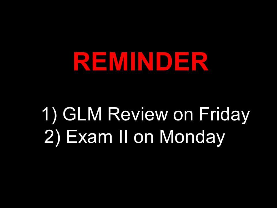REMINDER 1) GLM Review on Friday 2) Exam II on Monday