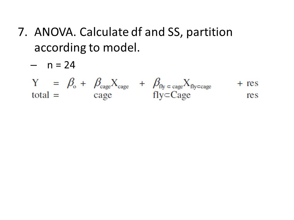 7.ANOVA. Calculate df and SS, partition according to model. – n = 24