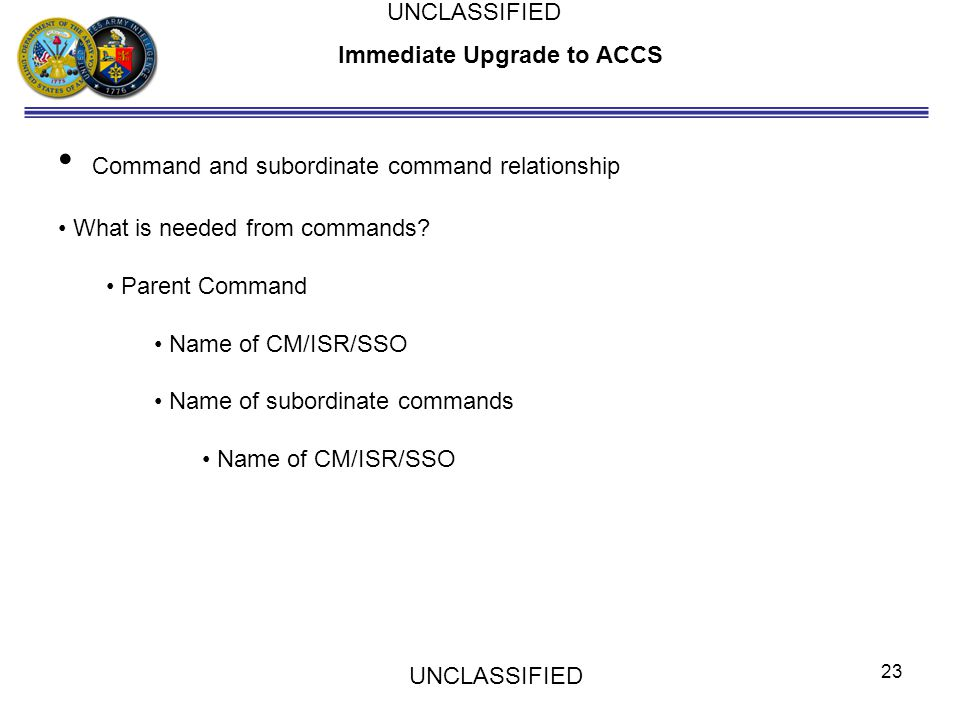 Immediate Upgrade to ACCS Command and subordinate command relationship What is needed from commands? Parent Command Name of CM/ISR/SSO Name of subordi