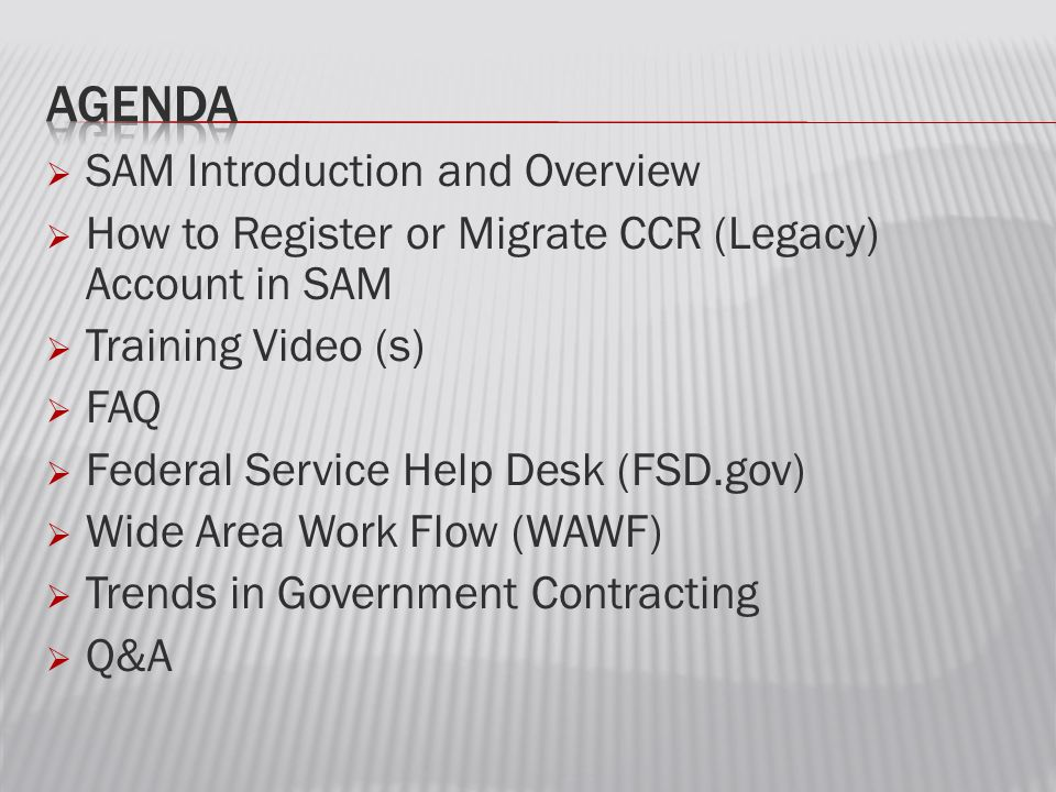  SAM Introduction and Overview  How to Register or Migrate CCR (Legacy) Account in SAM  Training Video (s)  FAQ  Federal Service Help Desk (FSD.gov)  Wide Area Work Flow (WAWF)  Trends in Government Contracting  Q&A