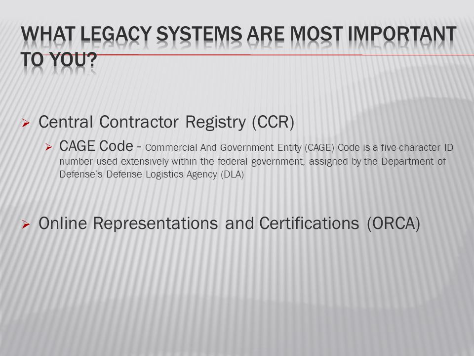  Central Contractor Registry (CCR)  CAGE Code - Commercial And Government Entity (CAGE) Code is a five-character ID number used extensively within the federal government, assigned by the Department of Defense's Defense Logistics Agency (DLA)  Online Representations and Certifications (ORCA)