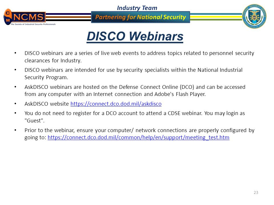 Industry Team 23 DISCO Webinars DISCO webinars are a series of live web events to address topics related to personnel security clearances for Industry.