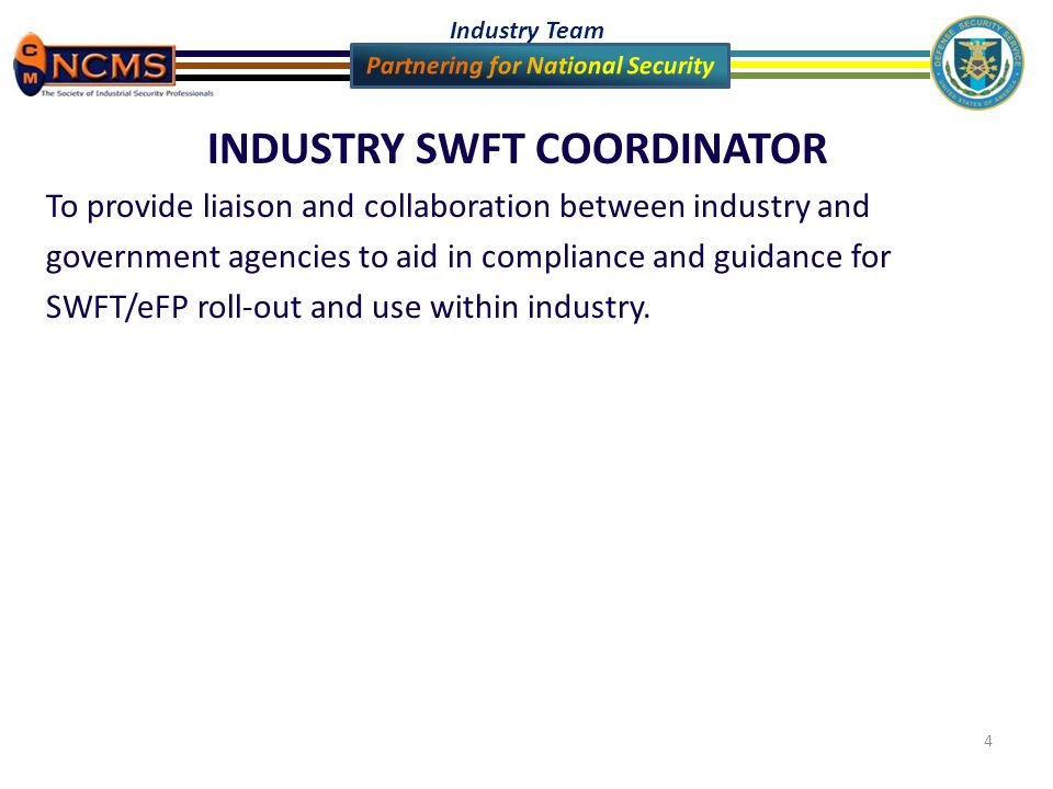 Industry Team 4 INDUSTRY SWFT COORDINATOR To provide liaison and collaboration between industry and government agencies to aid in compliance and guidance for SWFT/eFP roll-out and use within industry.