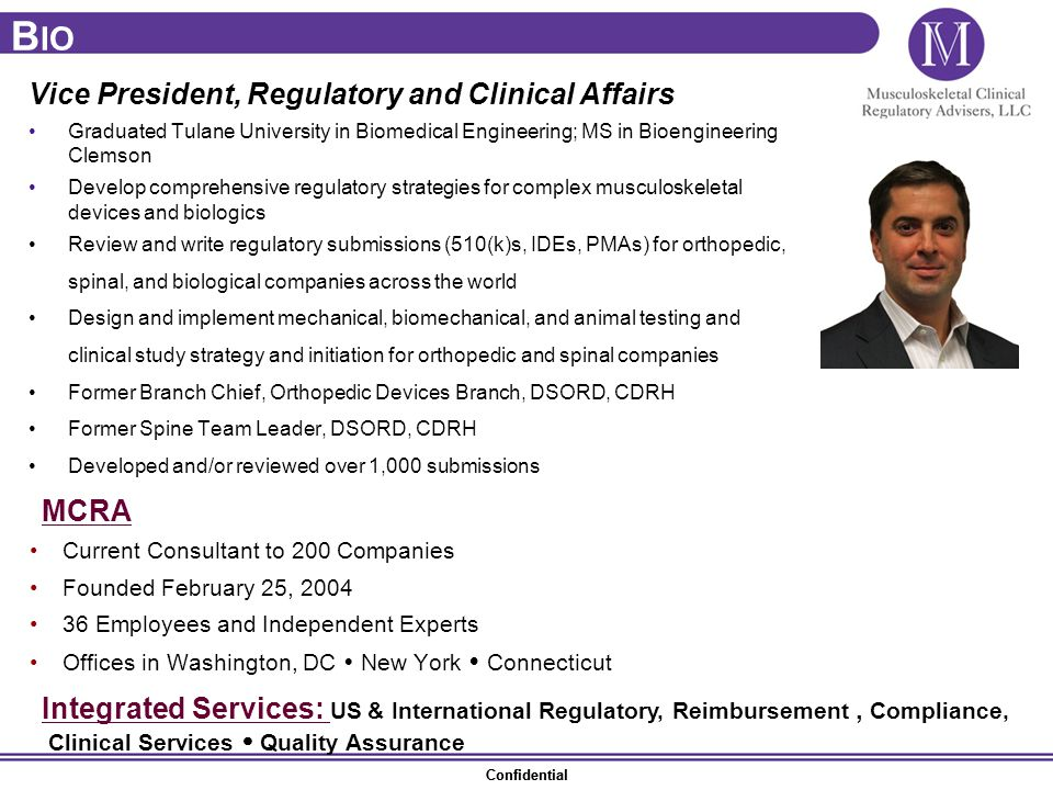 Confidential Vice President, Regulatory and Clinical Affairs Graduated Tulane University in Biomedical Engineering; MS in Bioengineering Clemson Develop comprehensive regulatory strategies for complex musculoskeletal devices and biologics Review and write regulatory submissions (510(k)s, IDEs, PMAs) for orthopedic, spinal, and biological companies across the world Design and implement mechanical, biomechanical, and animal testing and clinical study strategy and initiation for orthopedic and spinal companies Former Branch Chief, Orthopedic Devices Branch, DSORD, CDRH Former Spine Team Leader, DSORD, CDRH Developed and/or reviewed over 1,000 submissions MCRA Current Consultant to 200 Companies Founded February 25, 2004 36 Employees and Independent Experts Offices in Washington, DC  New York  Connecticut B IO Integrated Services: US & International Regulatory, Reimbursement, Compliance, Clinical Services  Quality Assurance