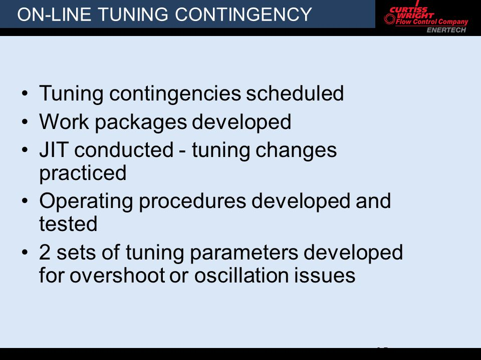 ON-LINE TUNING CONTINGENCY Tuning contingencies scheduled Work packages developed JIT conducted - tuning changes practiced Operating procedures developed and tested 2 sets of tuning parameters developed for overshoot or oscillation issues 12