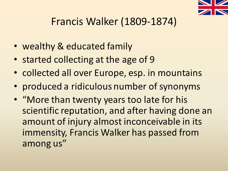 Francis Walker (1809-1874) wealthy & educated family started collecting at the age of 9 collected all over Europe, esp. in mountains produced a ridicu