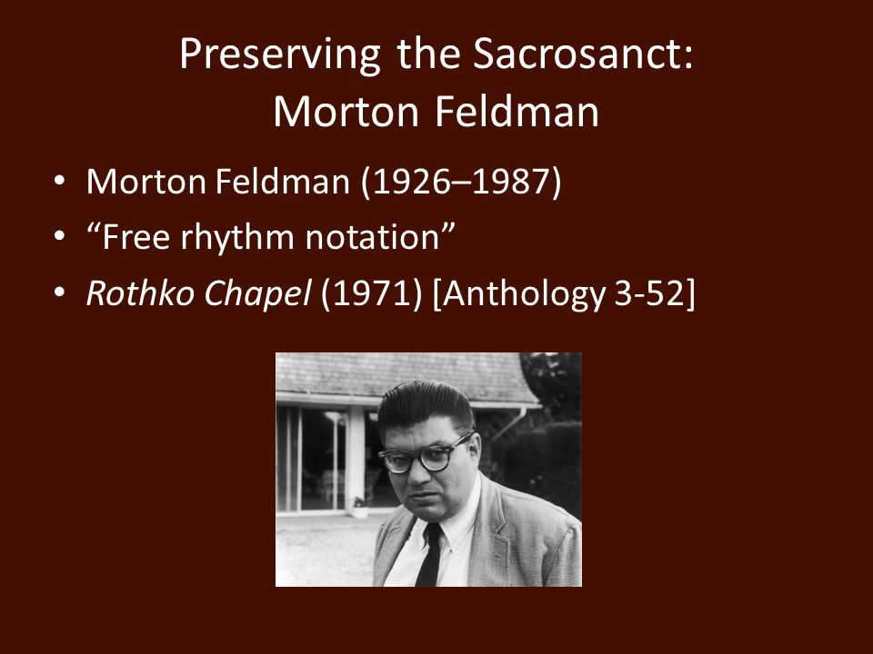 Preserving the Sacrosanct: Morton Feldman Morton Feldman (1926–1987) Free rhythm notation Rothko Chapel (1971) [Anthology 3-52]
