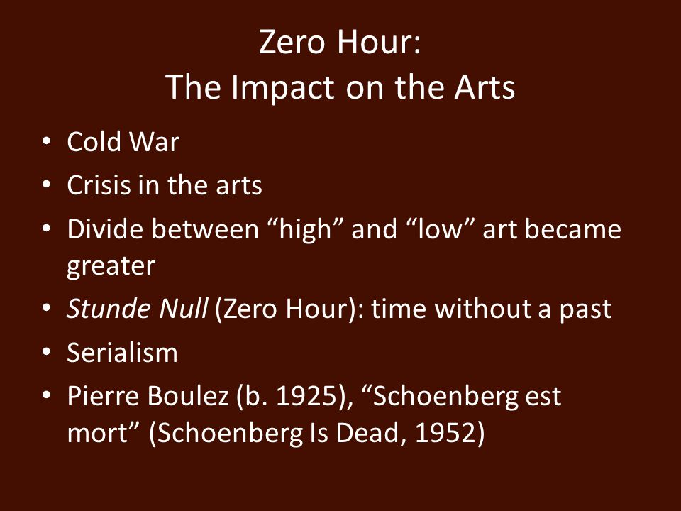 Zero Hour: The Impact on the Arts Cold War Crisis in the arts Divide between high and low art became greater Stunde Null (Zero Hour): time without a past Serialism Pierre Boulez (b.