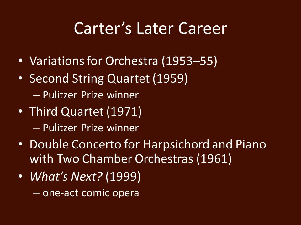 Carter's Later Career Variations for Orchestra (1953–55) Second String Quartet (1959) – Pulitzer Prize winner Third Quartet (1971) – Pulitzer Prize winner Double Concerto for Harpsichord and Piano with Two Chamber Orchestras (1961) What's Next.