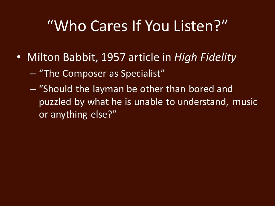 Who Cares If You Listen Milton Babbit, 1957 article in High Fidelity – The Composer as Specialist – Should the layman be other than bored and puzzled by what he is unable to understand, music or anything else