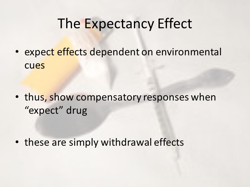 The Expectancy Effect expect effects dependent on environmental cues thus, show compensatory responses when expect drug these are simply withdrawal effects