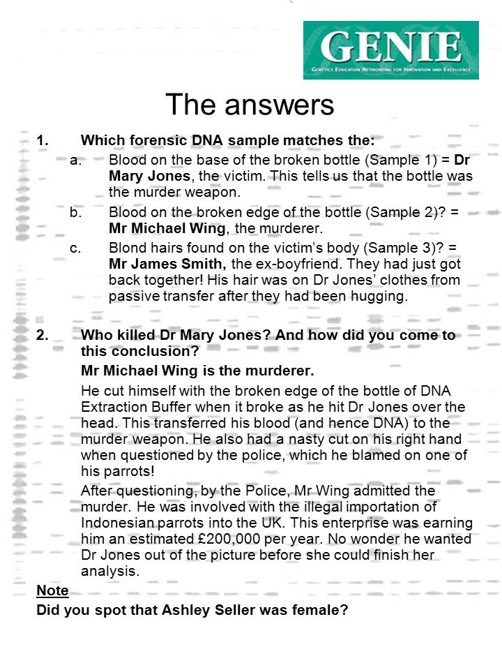The answers 1.Which forensic DNA sample matches the: a.Blood on the base of the broken bottle (Sample 1) = Dr Mary Jones, the victim.