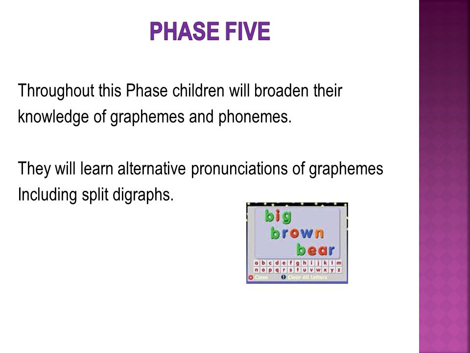 Throughout this Phase children will broaden their knowledge of graphemes and phonemes.
