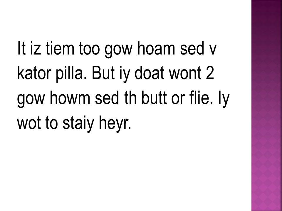 It iz tiem too gow hoam sed v kator pilla. But iy doat wont 2 gow howm sed th butt or flie.
