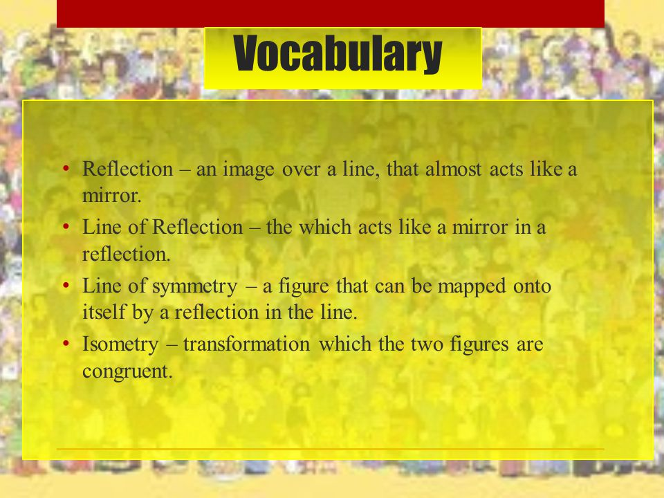 Vocabulary Reflection – an image over a line, that almost acts like a mirror. Line of Reflection – the which acts like a mirror in a reflection. Line