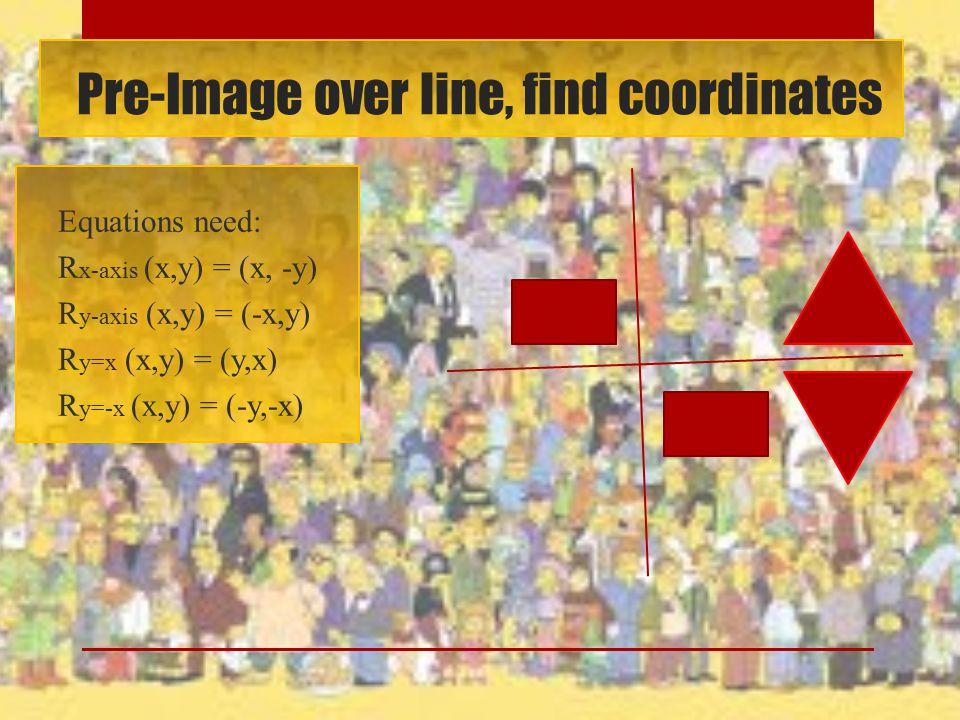 Pre-Image over line, find coordinates Equations need: R x-axis (x,y) = (x, -y) R y-axis (x,y) = (-x,y) R y=x (x,y) = (y,x) R y=-x (x,y) = (-y,-x)