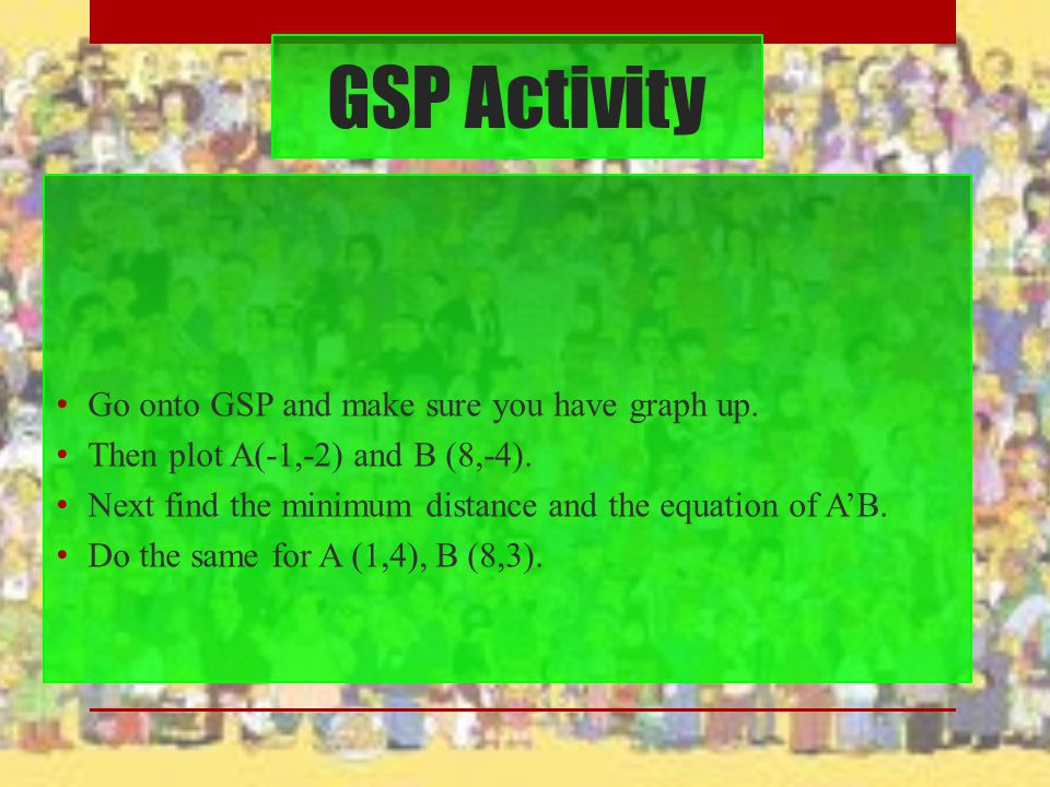 GSP Activity Go onto GSP and make sure you have graph up. Then plot A(-1,-2) and B (8,-4). Next find the minimum distance and the equation of A'B. Do