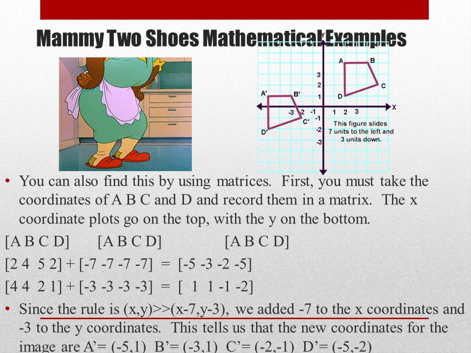 Mammy Two Shoes Mathematical Examples You can also find this by using matrices. First, you must take the coordinates of A B C and D and record them in