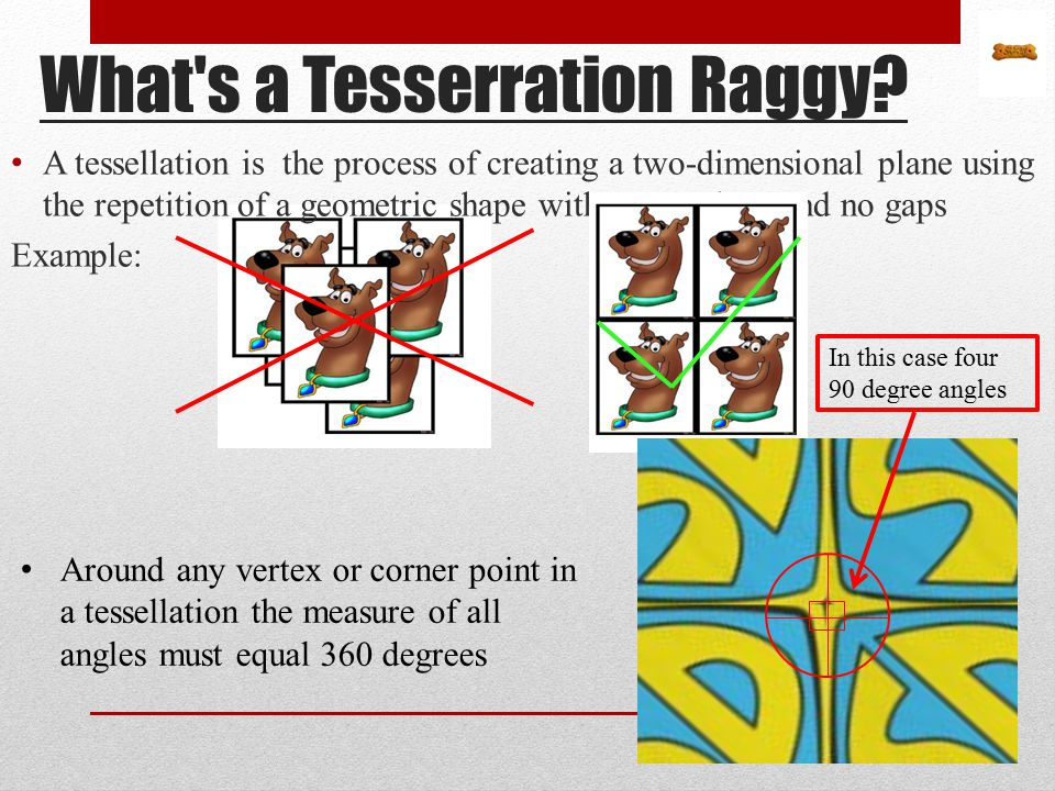 What's a Tesserration Raggy? A tessellation is the process of creating a two-dimensional plane using the repetition of a geometric shape with no overl