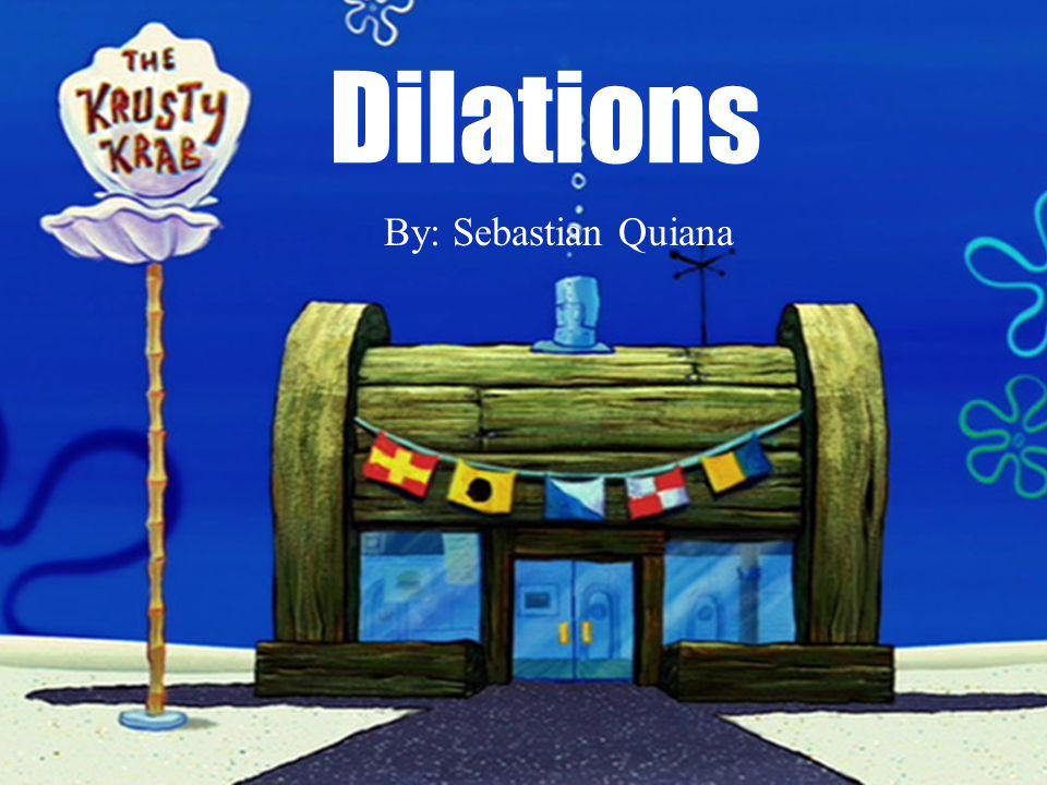Dilations By: Sebastian Quiana