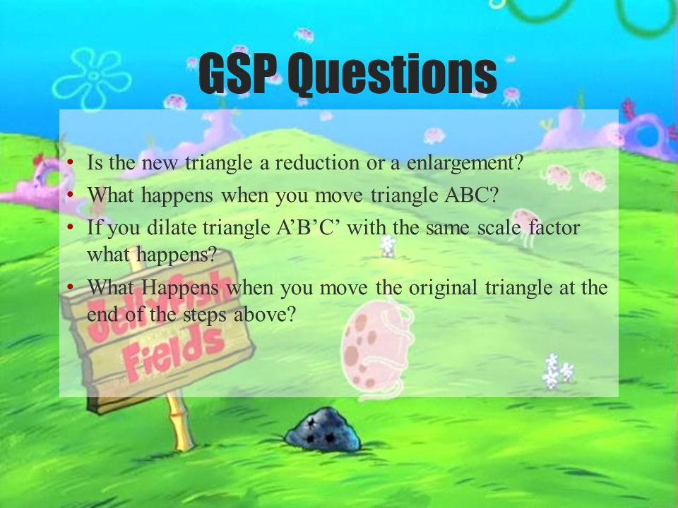GSP Questions Is the new triangle a reduction or a enlargement? What happens when you move triangle ABC? If you dilate triangle A'B'C' with the same s
