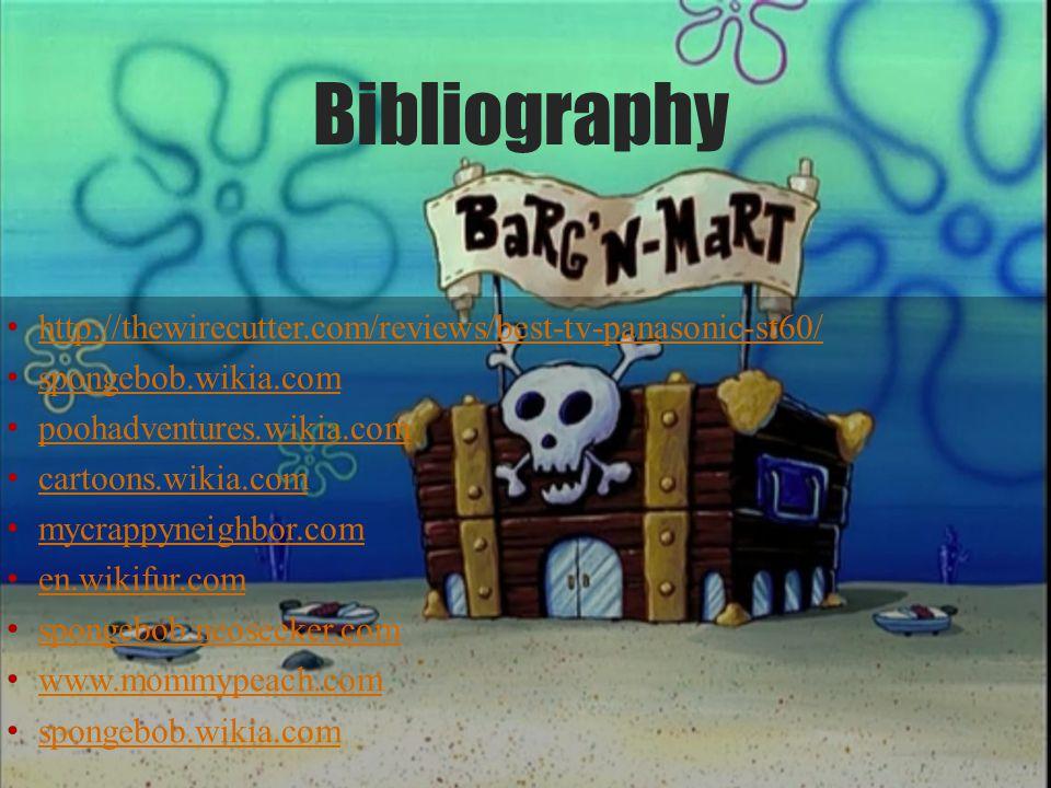 Bibliography http://thewirecutter.com/reviews/best-tv-panasonic-st60/ spongebob.wikia.com poohadventures.wikia.com cartoons.wikia.com mycrappyneighbor