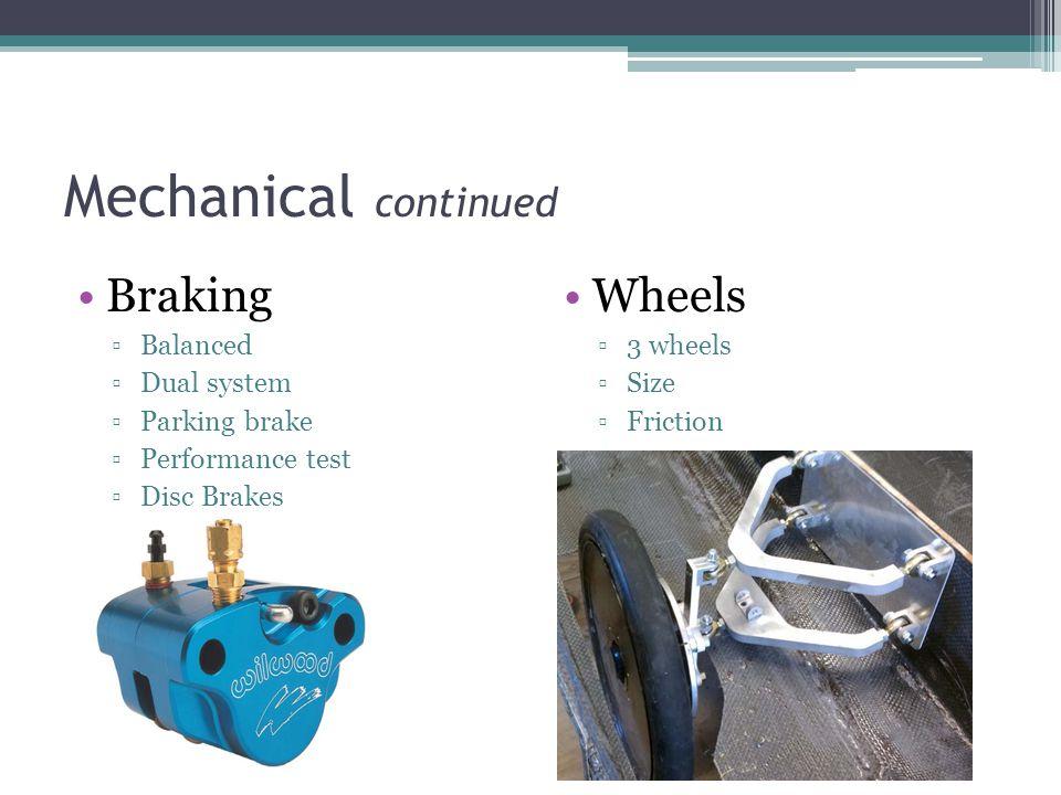 Mechanical continued Braking ▫Balanced ▫Dual system ▫Parking brake ▫Performance test ▫Disc Brakes Wheels ▫3 wheels ▫Size ▫Friction