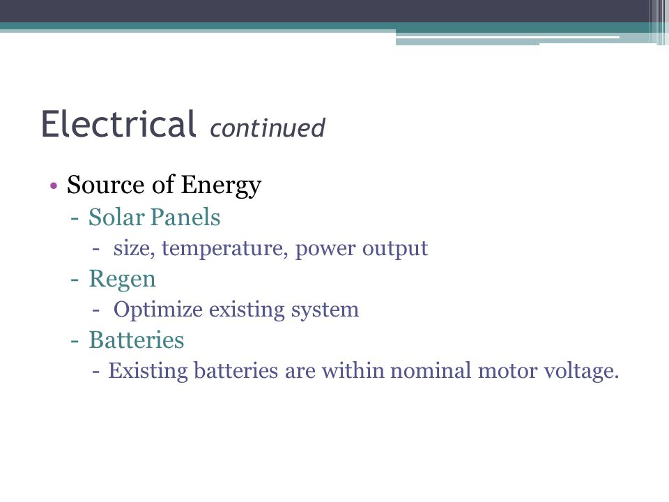 Electrical continued Source of Energy -Solar Panels - size, temperature, power output -Regen - Optimize existing system -Batteries -Existing batteries are within nominal motor voltage.