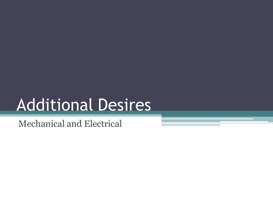 Additional Desires Mechanical and Electrical