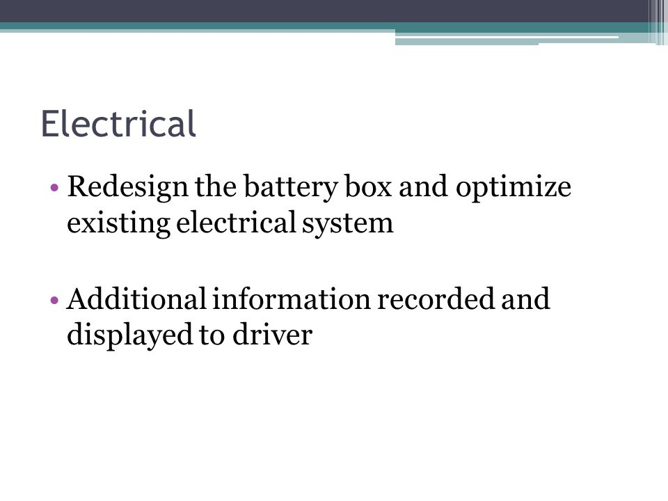 Electrical Redesign the battery box and optimize existing electrical system Additional information recorded and displayed to driver