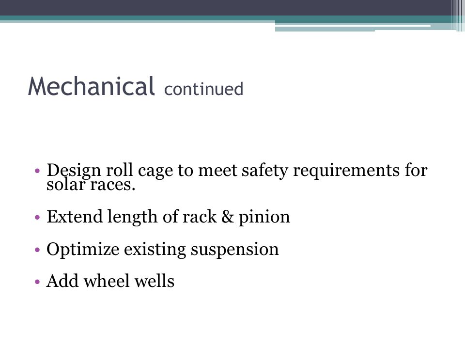 Mechanical continued Design roll cage to meet safety requirements for solar races.