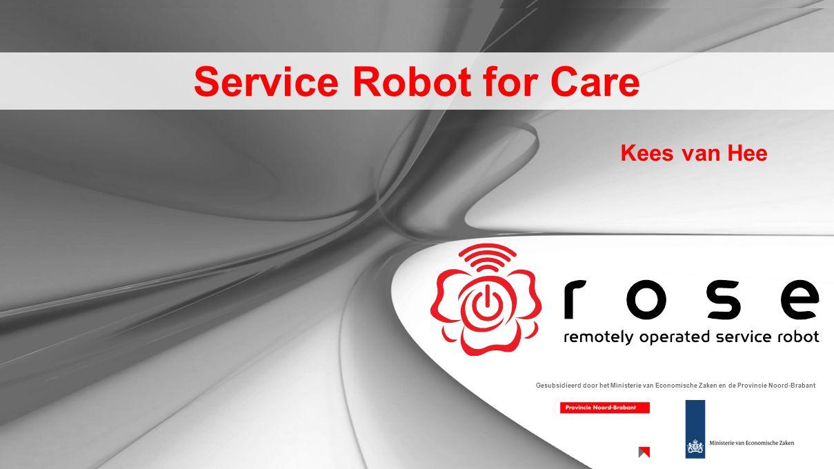Service Robot for Care Gesubsidieerd door het Ministerie van Economische Zaken en de Provincie Noord-Brabant Kees van Hee