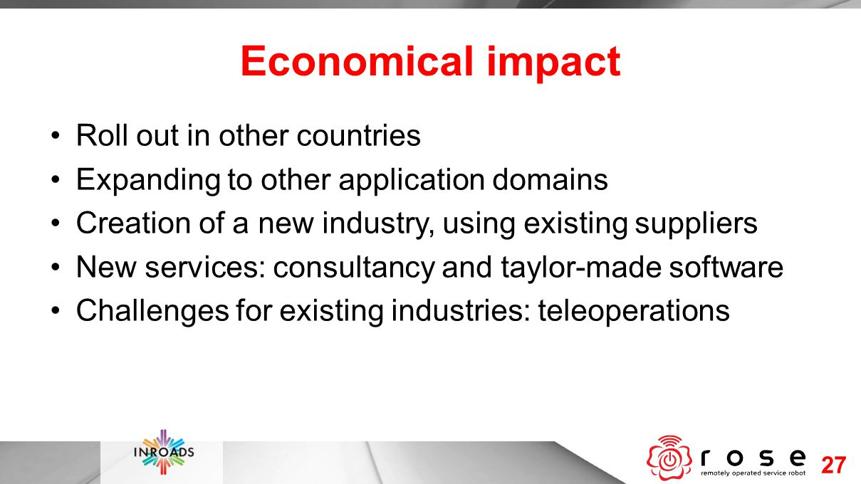 Economical impact Roll out in other countries Expanding to other application domains Creation of a new industry, using existing suppliers New services: consultancy and taylor-made software Challenges for existing industries: teleoperations 27