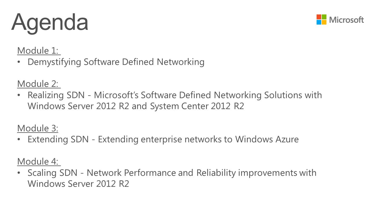 Module 1: Demystifying Software Defined Networking Module 2: Realizing SDN - Microsoft's Software Defined Networking Solutions with Windows Server 2012 R2 and System Center 2012 R2 Module 3: Extending SDN - Extending enterprise networks to Windows Azure Module 4: Scaling SDN - Network Performance and Reliability improvements with Windows Server 2012 R2