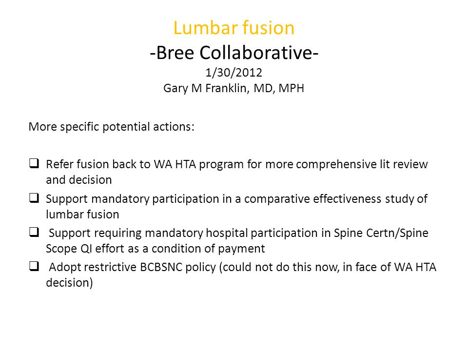 Lumbar fusion -Bree Collaborative- 1/30/2012 Gary M Franklin, MD, MPH More specific potential actions:  Refer fusion back to WA HTA program for more comprehensive lit review and decision  Support mandatory participation in a comparative effectiveness study of lumbar fusion  Support requiring mandatory hospital participation in Spine Certn/Spine Scope QI effort as a condition of payment  Adopt restrictive BCBSNC policy (could not do this now, in face of WA HTA decision)