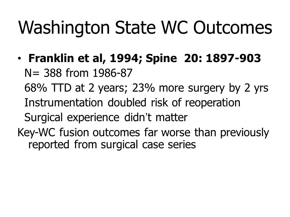 Washington State WC Outcomes Franklin et al, 1994; Spine 20: 1897-903 N= 388 from 1986-87 68% TTD at 2 years; 23% more surgery by 2 yrs Instrumentation doubled risk of reoperation Surgical experience didn't matter Key-WC fusion outcomes far worse than previously reported from surgical case series