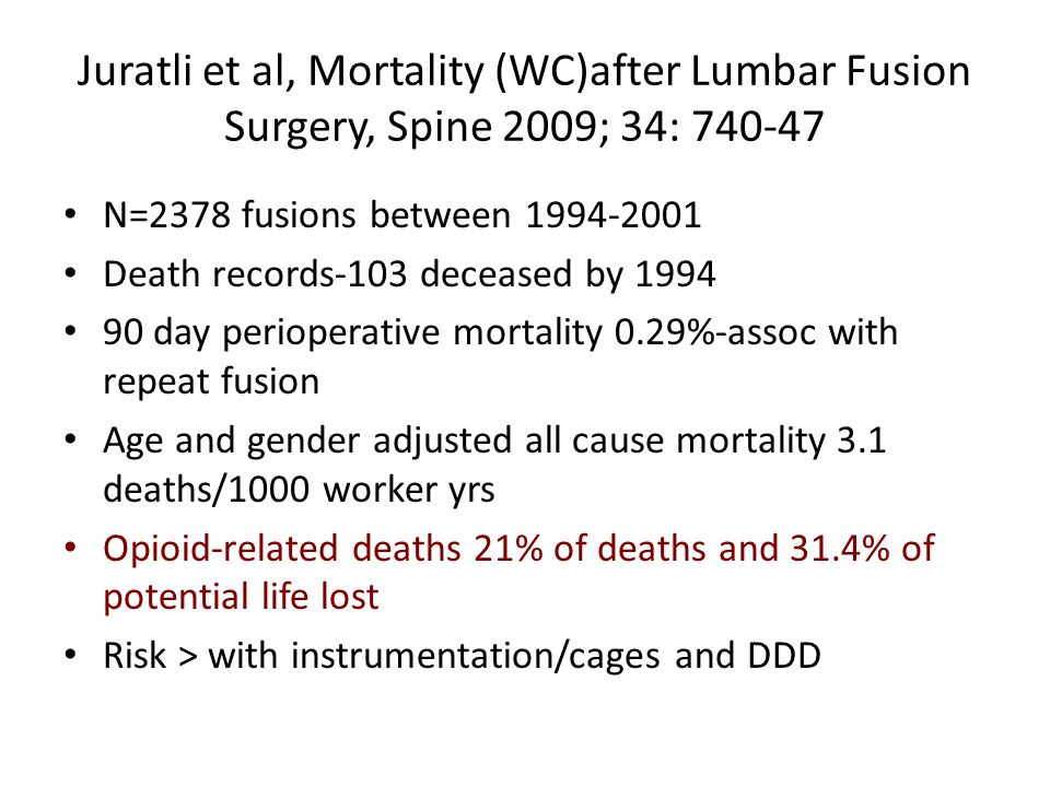 Juratli et al, Mortality (WC)after Lumbar Fusion Surgery, Spine 2009; 34: 740-47 N=2378 fusions between 1994-2001 Death records-103 deceased by 1994 90 day perioperative mortality 0.29%-assoc with repeat fusion Age and gender adjusted all cause mortality 3.1 deaths/1000 worker yrs Opioid-related deaths 21% of deaths and 31.4% of potential life lost Risk > with instrumentation/cages and DDD
