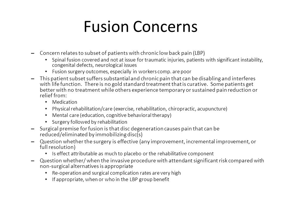 Fusion Concerns – Concern relates to subset of patients with chronic low back pain (LBP) Spinal fusion covered and not at issue for traumatic injuries, patients with significant instability, congenital defects, neurological issues Fusion surgery outcomes, especially in workers comp.