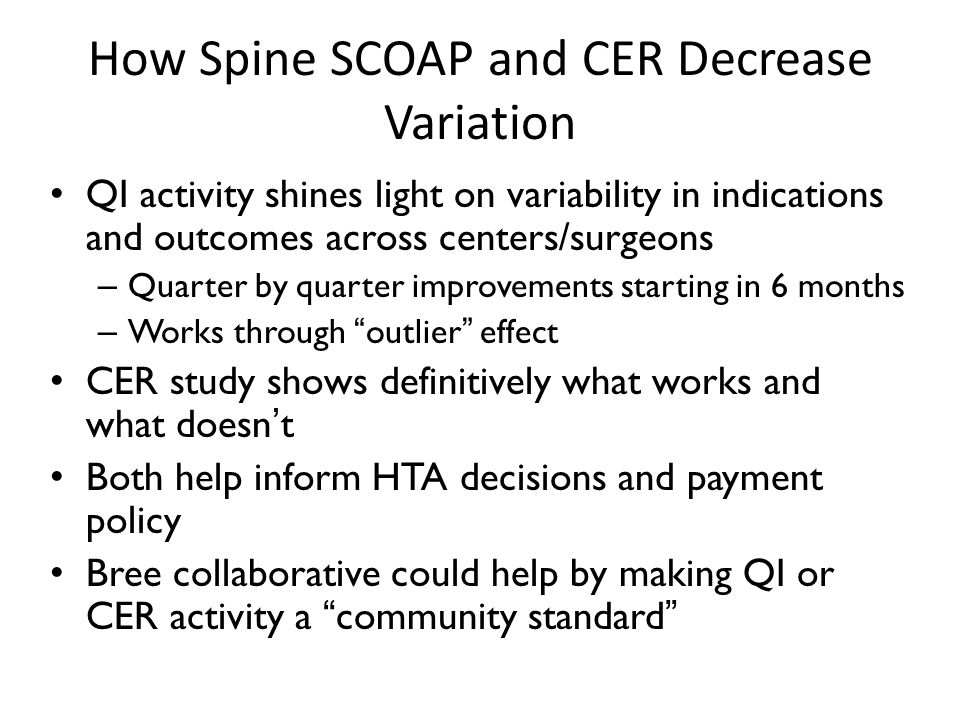 How Spine SCOAP and CER Decrease Variation QI activity shines light on variability in indications and outcomes across centers/surgeons – Quarter by quarter improvements starting in 6 months – Works through outlier effect CER study shows definitively what works and what doesn't Both help inform HTA decisions and payment policy Bree collaborative could help by making QI or CER activity a community standard