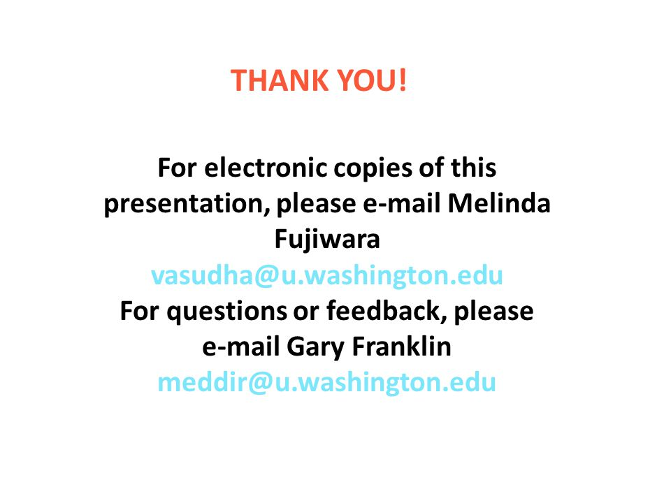 For electronic copies of this presentation, please e-mail Melinda Fujiwara vasudha@u.washington.edu For questions or feedback, please e-mail Gary Franklin meddir@u.washington.edu THANK YOU!