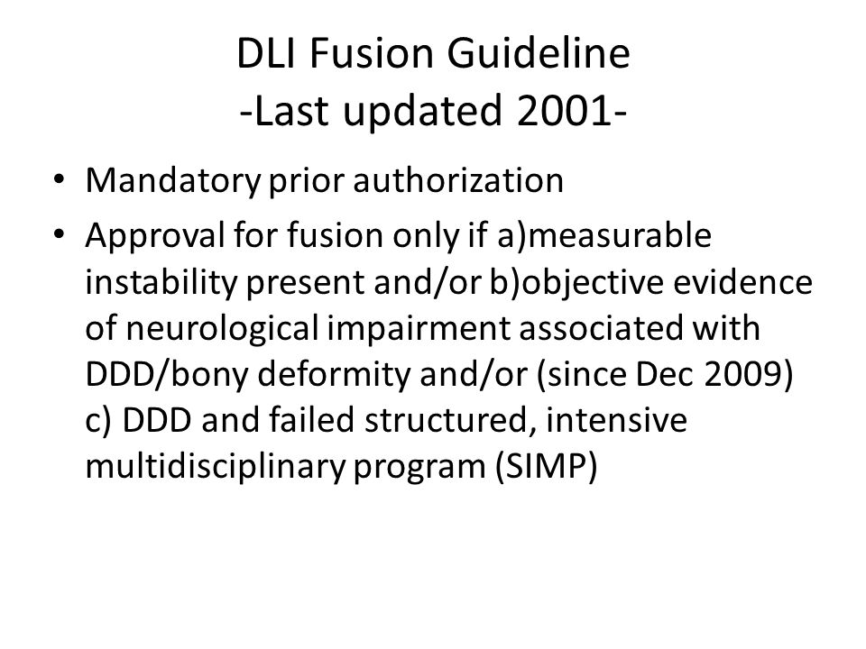 DLI Fusion Guideline -Last updated 2001- Mandatory prior authorization Approval for fusion only if a)measurable instability present and/or b)objective evidence of neurological impairment associated with DDD/bony deformity and/or (since Dec 2009) c) DDD and failed structured, intensive multidisciplinary program (SIMP)