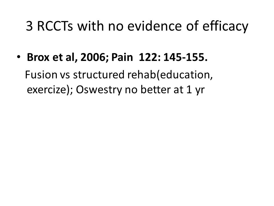 3 RCCTs with no evidence of efficacy Brox et al, 2006; Pain 122: 145-155.