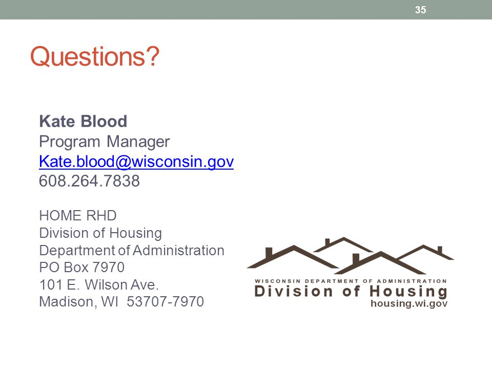 Questions? Kate Blood Program Manager Kate.blood@wisconsin.gov 608.264.7838 HOME RHD Division of Housing Department of Administration PO Box 7970 101