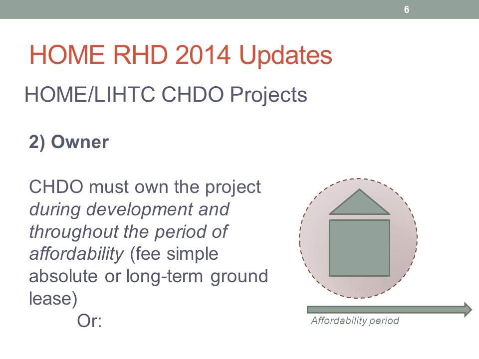HOME RHD 2014 Updates HOME/LIHTC CHDO Projects 3) Developer – The CHDO must own the project during development + through the period of affordability AND Be in sole charge of all aspects of the development process (zoning, securing all funds, selecting contractors, overseeing work, etc.) Affordability period 7