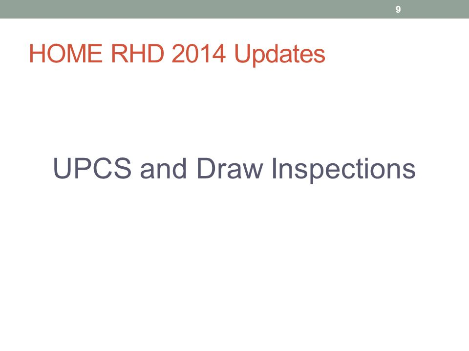 HOME RHD 2014 Updates UPCS Inspections As of January 24, 2015 HOME inspections for rental housing must use Uniform Physical Condition Standards (UPCS) No longer Housing Qualify Standards (HQS) For all inspections during affordability period 10