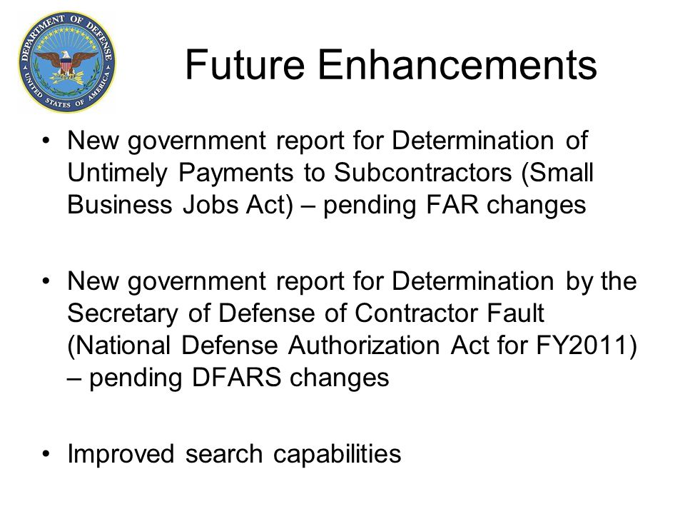 Future Enhancements New government report for Determination of Untimely Payments to Subcontractors (Small Business Jobs Act) – pending FAR changes New government report for Determination by the Secretary of Defense of Contractor Fault (National Defense Authorization Act for FY2011) – pending DFARS changes Improved search capabilities